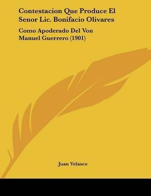 Contestacion Que Produce El Senor LIC. Bonifacio Olivares: Como Apoderado del Von Manuel Guerrero (1901) by Juan Velasco