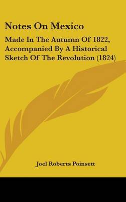 Notes On Mexico: Made In The Autumn Of 1822, Accompanied By A Historical Sketch Of The Revolution (1824) by Joel Roberts Poinsett image