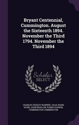 Bryant Centennial, Cummington. August the Sixteenth 1894. November the Third 1794. November the Third 1894 by Charles Dudley Warner