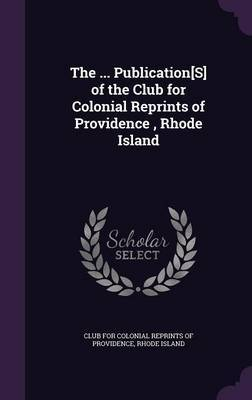 The ... Publication[s] of the Club for Colonial Reprints of Providence, Rhode Island