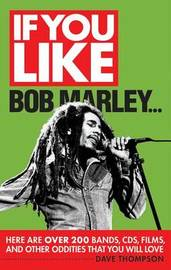 If You Like Bob Marley Here are Over 200 Bands, CDs, Films, and Other Oddities That You Will Love by Dave Thompson