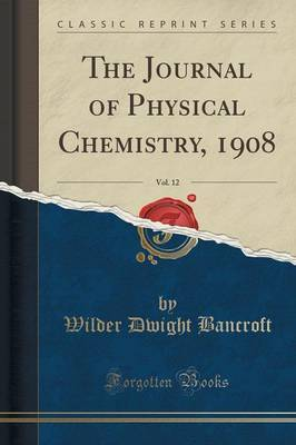 The Journal of Physical Chemistry, 1908, Vol. 12 (Classic Reprint) by Wilder Dwight Bancroft