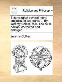 Essays Upon Several Moral Subjects. in Two Parts. ... by Jeremy Collier, M.A. the Sixth Edition, Corrected and Enlarged by Jeremy Collier