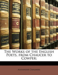 The Works of the English Poets, from Chaucer to Cowper; by Alexander Chalmers