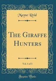 The Giraffe Hunters, Vol. 1 of 3 (Classic Reprint) by Mayne Reid image