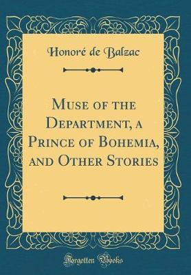 Muse of the Department, a Prince of Bohemia, and Other Stories (Classic Reprint) by Honore de Balzac