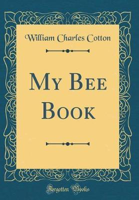 My Bee Book (Classic Reprint) by William Charles Cotton