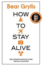 How to Stay Alive by Bear Grylls