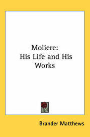Moliere: His Life and His Works by Brander Matthews image