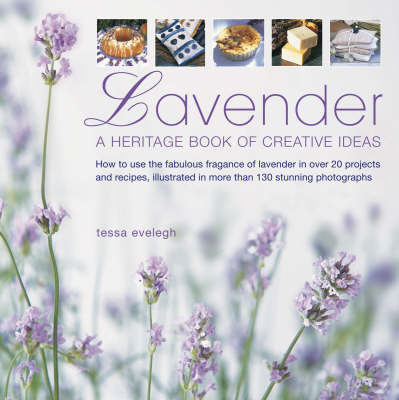 Lavender: A Heritage Book of Creative Ideas - How to Use the Fabulous Fragrance of Lavender in Over 20 Projects and Recipes, Illustrated in More Than 130 Stunning Photographs by Tessa Evelegh
