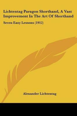Lichtentag Paragon Shorthand, a Vast Improvement in the Art of Shorthand: Seven Easy Lessons (1912) by Alexander Lichtentag