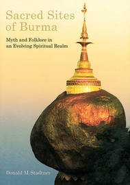 Sacred Sites of Burma Myths and Folklore in an Evolving Spiritual Realm by Donald M. Stadtner