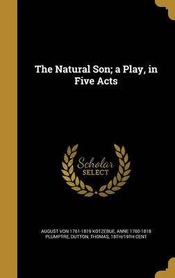 The Natural Son; A Play, in Five Acts by August Von 1761-1819 Kotzebue image
