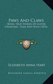 Paws and Claws: Being True Stories of Clever Creatures, Tame and Wild (1874) by Elizabeth Anna Hart
