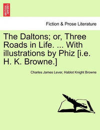 The Daltons; Or, Three Roads in Life. ... with Illustrations by Phiz [I.E. H. K. Browne.] by Charles James Lever