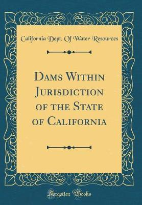 Dams Within Jurisdiction of the State of California (Classic Reprint) by California Department of Wate Resources