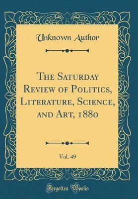The Saturday Review of Politics, Literature, Science, and Art, 1880, Vol. 49 (Classic Reprint) by Unknown Author