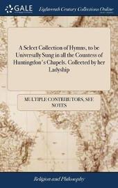 A Select Collection of Hymns, to Be Universally Sung in All the Countess of Huntingdon's Chapels. Collected by Her Ladyship by Multiple Contributors image