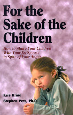For the Sake of the Children: How to Share Your Children with Your Ex-Spouse in Spite of Your Anger by Kris Kline