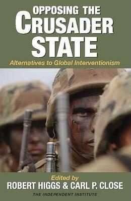 Opposing the Crusader State by Robert Higgs