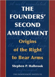 The Founders' Second Amendment by Stephen P Halbrook