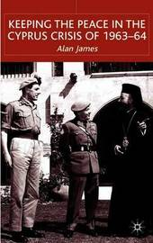 Keeping the Peace in the Cyprus Crisis of 1963-64 by A James