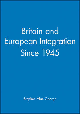 Britain and European Integration Since 1945 by Stephen George