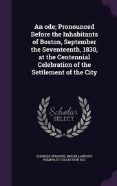 An Ode; Pronounced Before the Inhabitants of Boston, September the Seventeenth, 1830, at the Centennial Celebration of the Settlement of the City by Charles Sprague