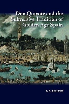 Don Quixote and the Subversive Tradition of Golden Age Spain by R.K. Britton