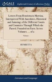 Letters from Henrietta to Morvina. Interspersed with Anecdotes, Historical and Amusing, of the Different Courts and Countries Through Which She Passed. Founded on Facts. in Two Volumes. ... of 2; Volume 1 by Henrietta