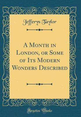 A Month in London, or Some of Its Modern Wonders Described (Classic Reprint) by Jefferys Taylor