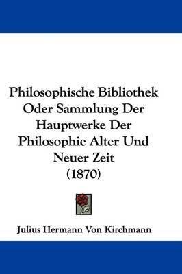 Philosophische Bibliothek Oder Sammlung Der Hauptwerke Der Philosophie Alter Und Neuer Zeit (1870) by Julius Hermann von Kirchmann image