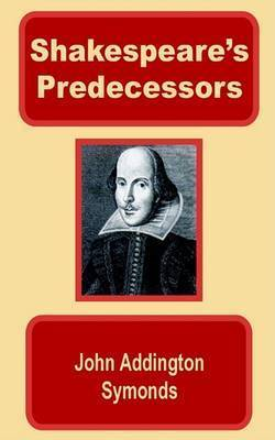 Shakespeare's Predecessors in the English Drama by John Addington Symonds
