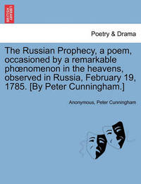 The Russian Prophecy, a Poem, Occasioned by a Remarkable Phoenomenon in the Heavens, Observed in Russia, February 19, 1785. [by Peter Cunningham.] by * Anonymous