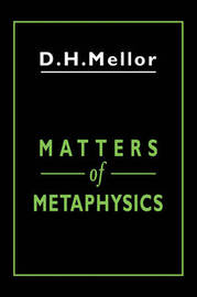 Matters of Metaphysics by D.H. Mellor