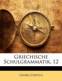 Griechische Schulgrammatik, 12 by Georg Curtius