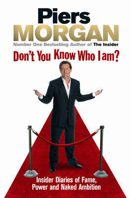 Don't You Know Who I Am?: Insider Diaries of Fame, Power and Naked Ambition by Piers Morgan