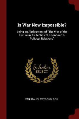 Is War Now Impossible? Being an Abridgment of the War of the Future in Its Technical, Economic & Political Relations by Ivan Stanislavovich Bloch