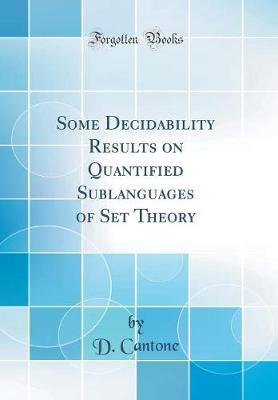 Some Decidability Results on Quantified Sublanguages of Set Theory (Classic Reprint) by D Cantone