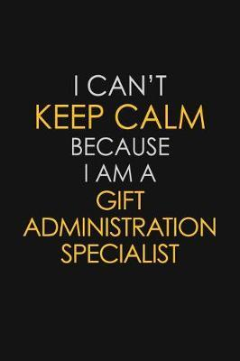 I Can't Keep Calm Because I Am A Gift Administration Specialist by Blue Stone Publishers