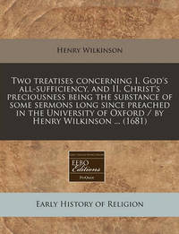 Two Treatises Concerning I. God's All-Sufficiency, and II. Christ's Preciousness Being the Substance of Some Sermons Long Since Preached in the University of Oxford / By Henry Wilkinson ... (1681) by Henry Wilkinson