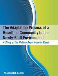 The Adaptation Process of a Resettled Community to the Newly-Built Environment a Study of the Nubian Experience in Egypt by Wael Salah Fahmi