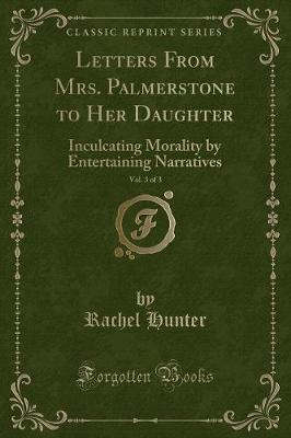 Letters from Mrs. Palmerstone to Her Daughter, Vol. 3 of 3 by Rachel Hunter