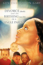 Divorce (Death) and the Birthing (New Life) of a Single Parent by Geniene Dotson Gary