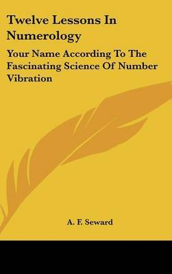 Twelve Lessons in Numerology: Your Name According to the Fascinating Science of Number Vibration by A. F. Seward image