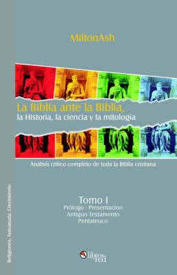La Biblia Ante La Biblia, La Historia, La Ciencia Y La Mitologia. Tomo I by MiltonAsh