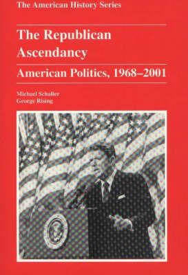 The Republican Ascendancy: American Politics, 1968-2001 by Michael Schaller