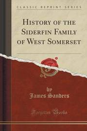 History of the Siderfin Family of West Somerset (Classic Reprint) by James Sanders image