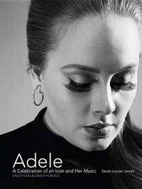 Adele: A Celebration of an Icon and Her Music by Sarah-Louise James