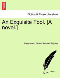 An Exquisite Fool. [A Novel.] by * Anonymous